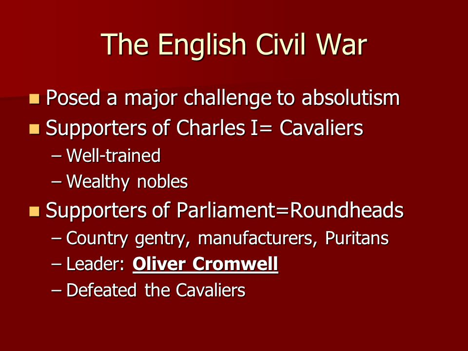 The English Civil War Posed a major challenge to absolutism Posed a major challenge to absolutism Supporters of Charles I= Cavaliers Supporters of Cha