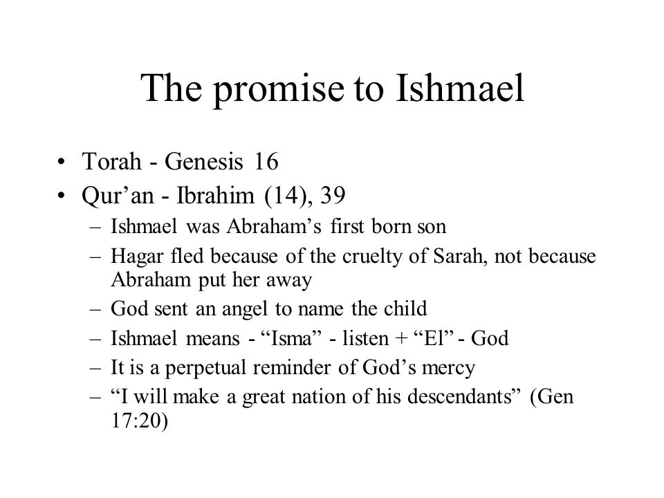 The promise to Ishmael Torah - Genesis 16 Qur'an - Ibrahim (14), 39 –Ishmael was Abraham's first born son –Hagar fled because of the cruelty of Sarah,