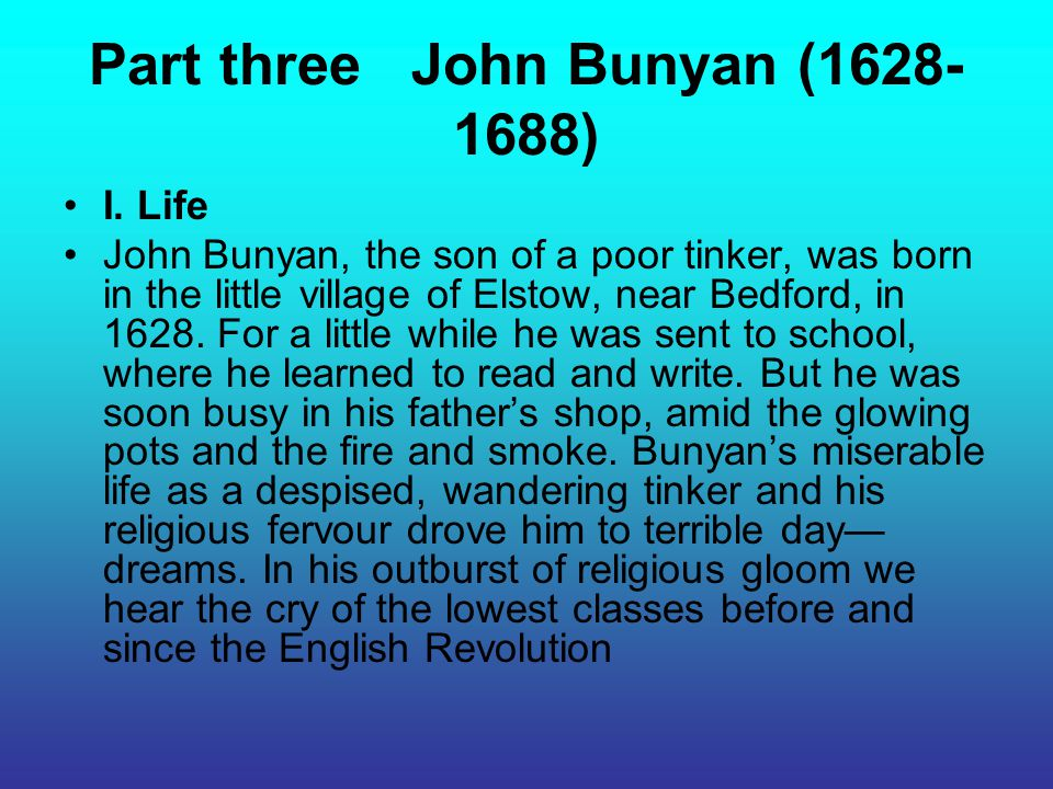 Part three John Bunyan (1628- 1688) I. Life John Bunyan, the son of a poor tinker, was born in the little village of Elstow, near Bedford, in 1628. Fo