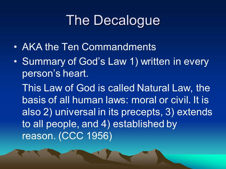 The Decalogue AKA the Ten Commandments Summary of God's Law 1) written in every person's heart. This Law of God is called Natural Law, the basis of al