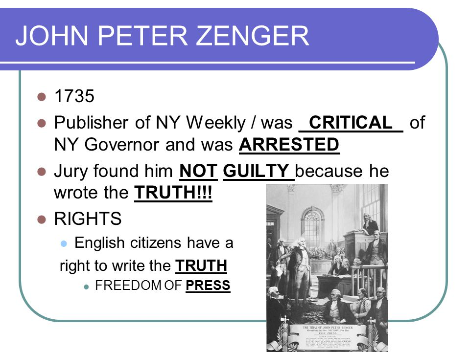 JOHN PETER ZENGER 1735 Publisher of NY Weekly / was _CRITICAL_ of NY Governor and was ARRESTED Jury found him NOT GUILTY because he wrote the TRUTH!!.