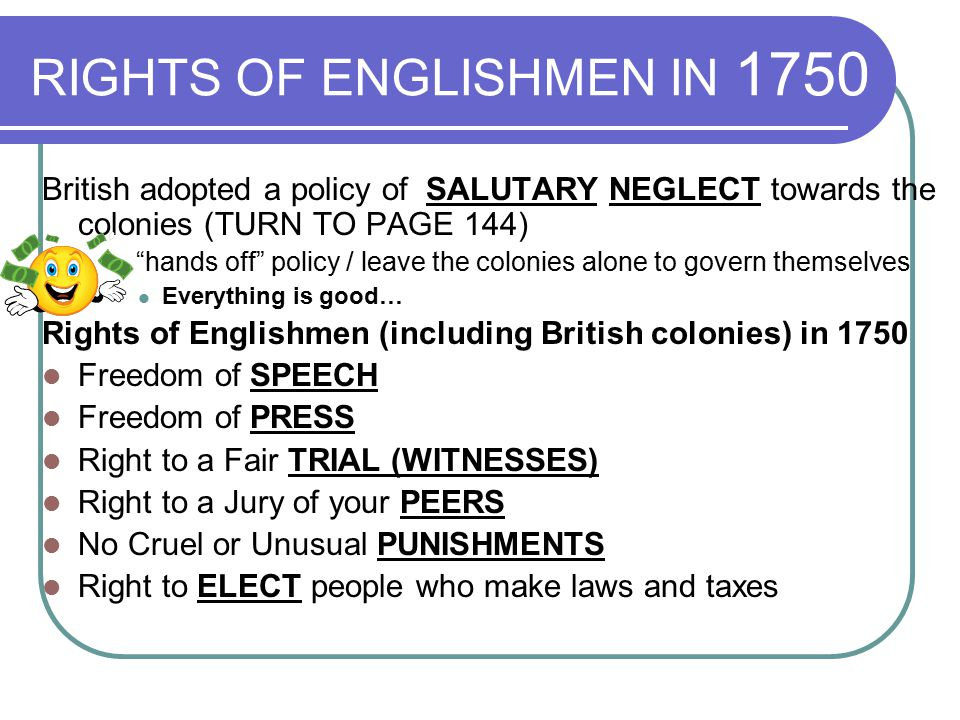 RIGHTS OF ENGLISHMEN IN 1750 British adopted a policy of SALUTARY NEGLECT towards the colonies (TURN TO PAGE 144) - hands off policy / leave the colonies alone to govern themselves Everything is good… Rights of Englishmen (including British colonies) in 1750 Freedom of SPEECH Freedom of PRESS Right to a Fair TRIAL (WITNESSES) Right to a Jury of your PEERS No Cruel or Unusual PUNISHMENTS Right to ELECT people who make laws and taxes