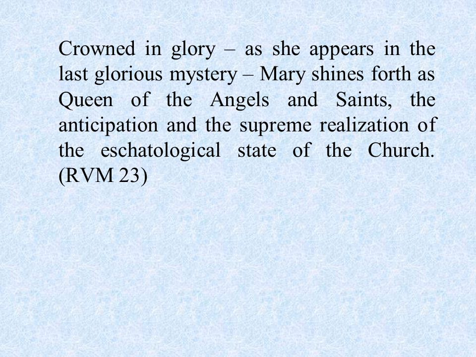 Crowned in glory – as she appears in the last glorious mystery – Mary shines forth as Queen of the Angels and Saints, the anticipation and the supreme realization of the eschatological state of the Church.