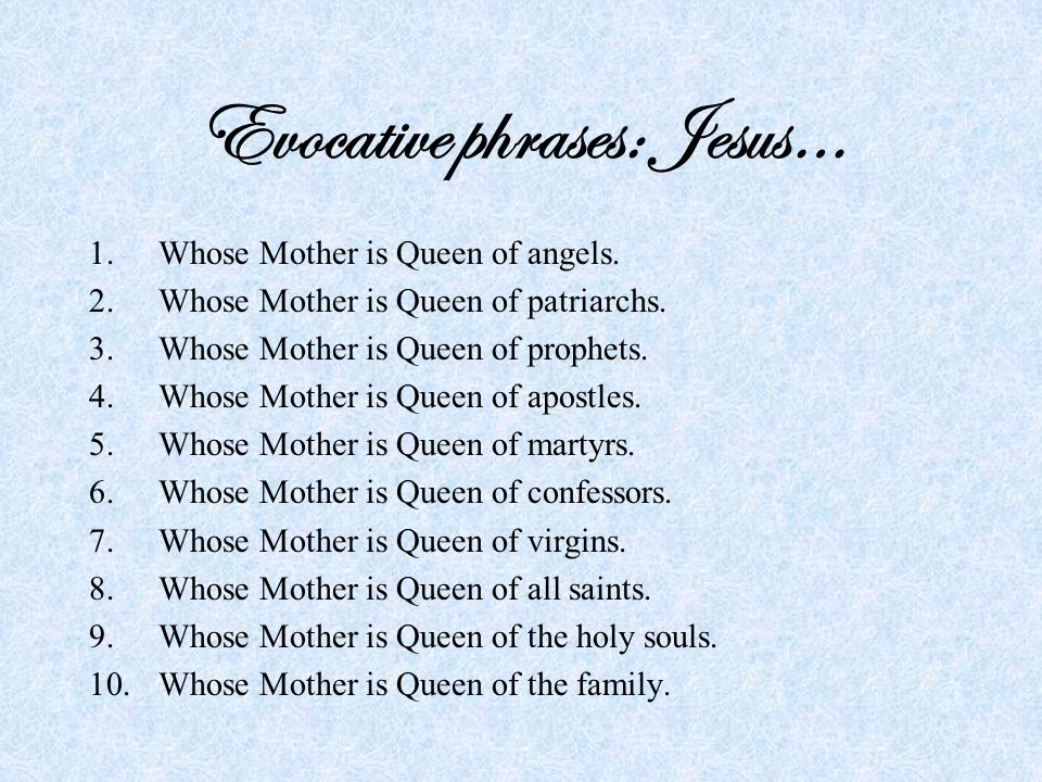 Evocative phrases: Jesus… 1.Whose Mother is Queen of angels.