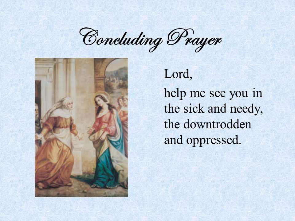 Concluding Prayer Lord, help me see you in the sick and needy, the downtrodden and oppressed.