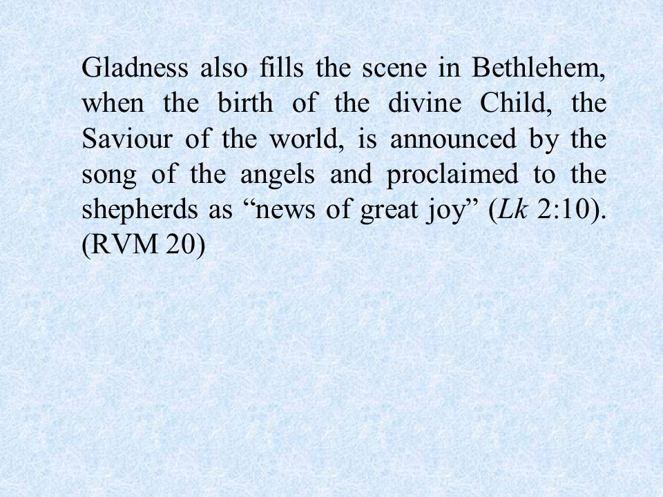 Gladness also fills the scene in Bethlehem, when the birth of the divine Child, the Saviour of the world, is announced by the song of the angels and proclaimed to the shepherds as news of great joy (Lk 2:10).