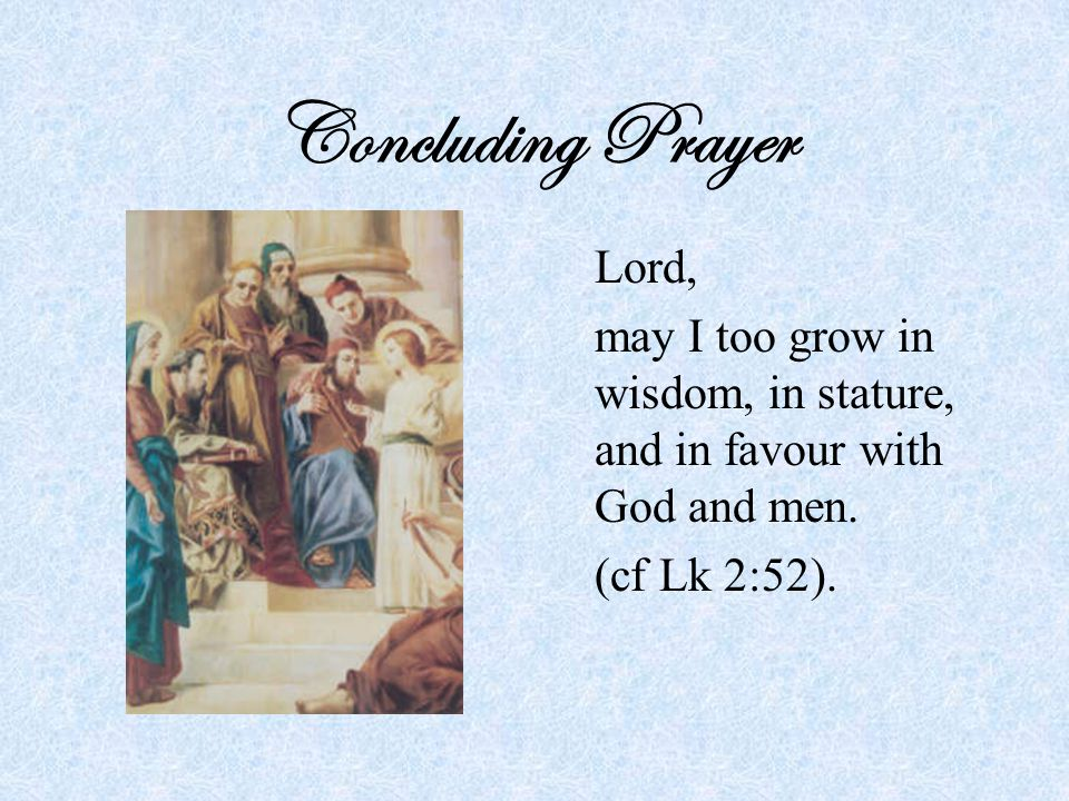 Concluding Prayer Lord, may I too grow in wisdom, in stature, and in favour with God and men.