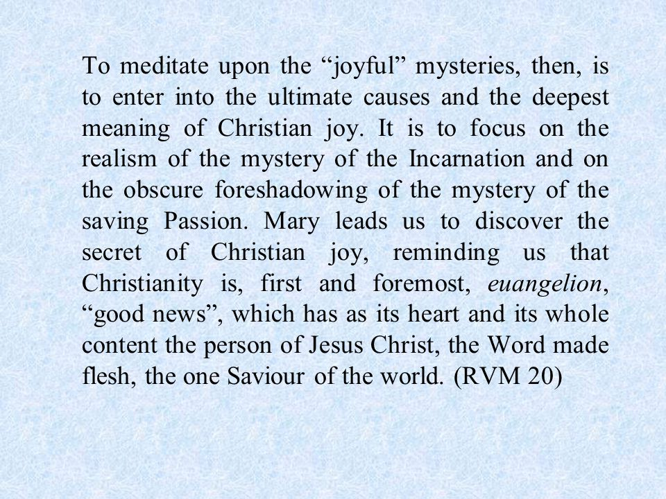 To meditate upon the joyful mysteries, then, is to enter into the ultimate causes and the deepest meaning of Christian joy.