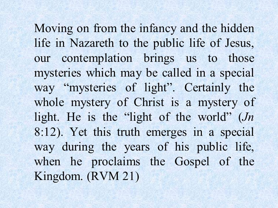 Moving on from the infancy and the hidden life in Nazareth to the public life of Jesus, our contemplation brings us to those mysteries which may be called in a special way mysteries of light .