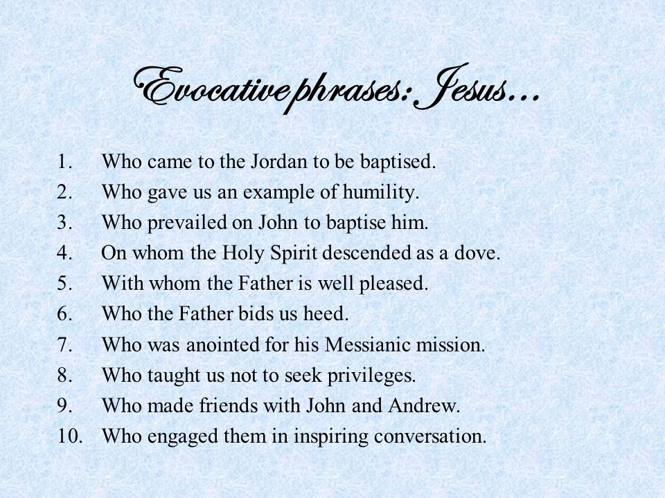 Evocative phrases: Jesus… 1.Who came to the Jordan to be baptised.
