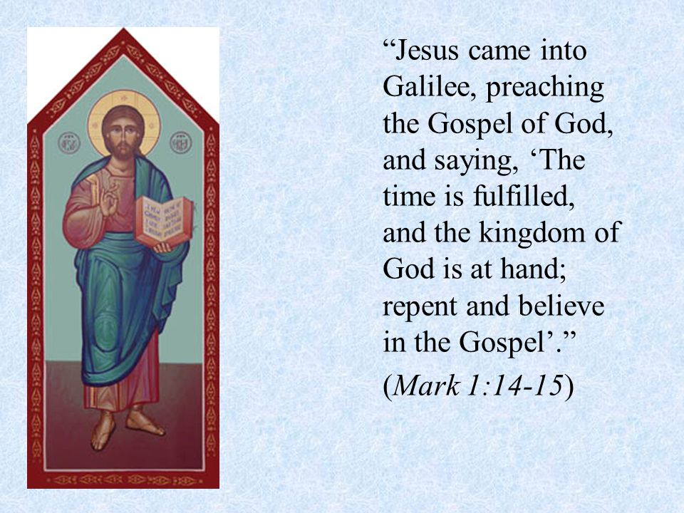 Jesus came into Galilee, preaching the Gospel of God, and saying, 'The time is fulfilled, and the kingdom of God is at hand; repent and believe in the Gospel'. (Mark 1:14-15)