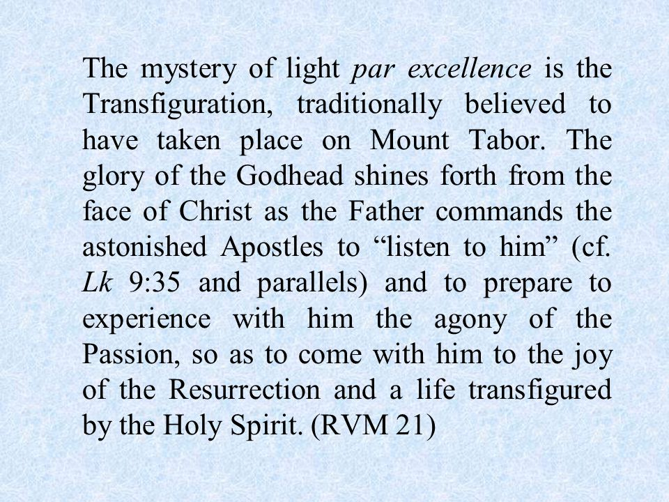 The mystery of light par excellence is the Transfiguration, traditionally believed to have taken place on Mount Tabor.