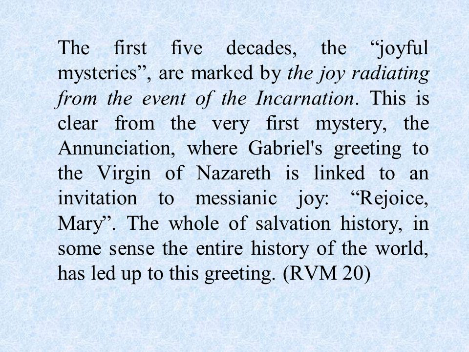 The first five decades, the joyful mysteries , are marked by the joy radiating from the event of the Incarnation.