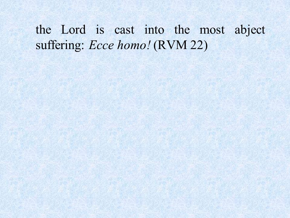 the Lord is cast into the most abject suffering: Ecce homo! (RVM 22)