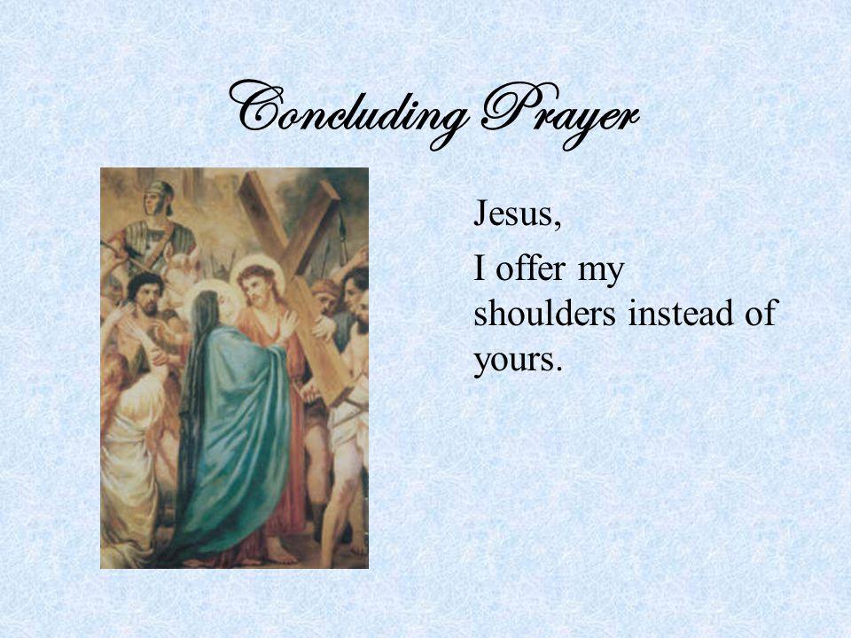 Concluding Prayer Jesus, I offer my shoulders instead of yours.