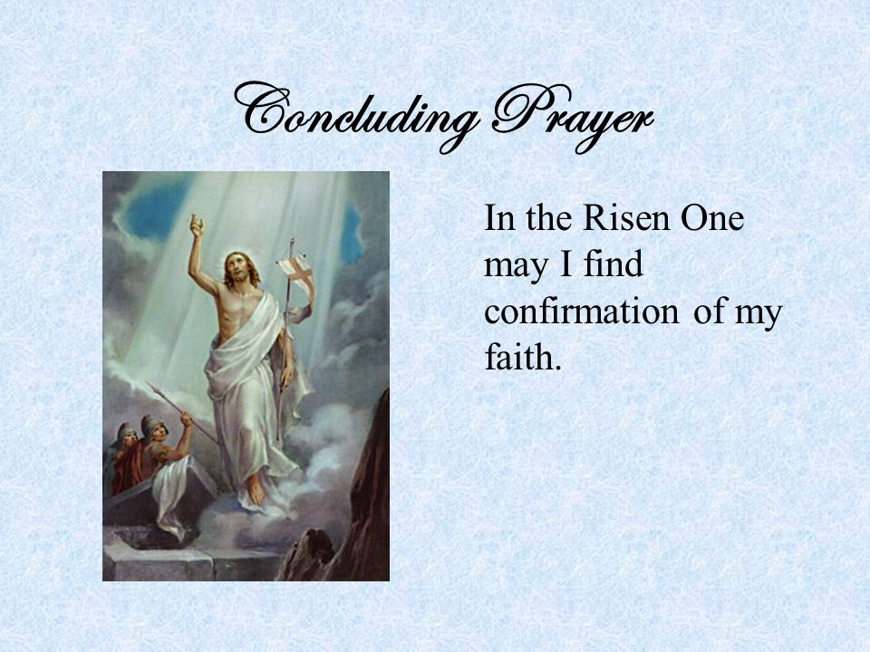 Concluding Prayer In the Risen One may I find confirmation of my faith.