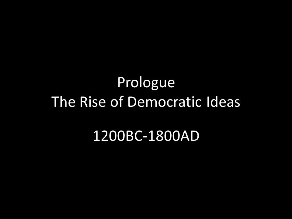 Prologue The Rise of Democratic Ideas 1200BC-1800AD
