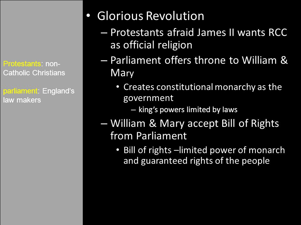 Glorious Revolution – Protestants afraid James II wants RCC as official religion – Parliament offers throne to William & Ma ry Creates constitutional