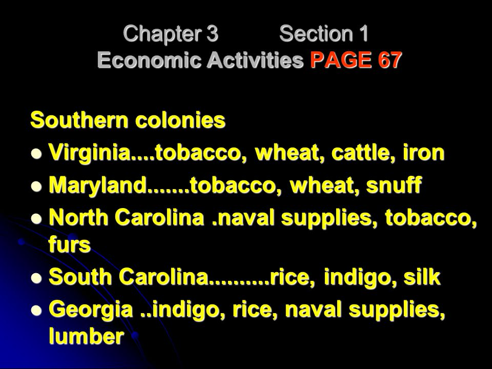 Chapter 3 Section 1 Economic Activities PAGE 67 Southern colonies Virginia....tobacco, wheat, cattle, iron Virginia....tobacco, wheat, cattle, iron Ma