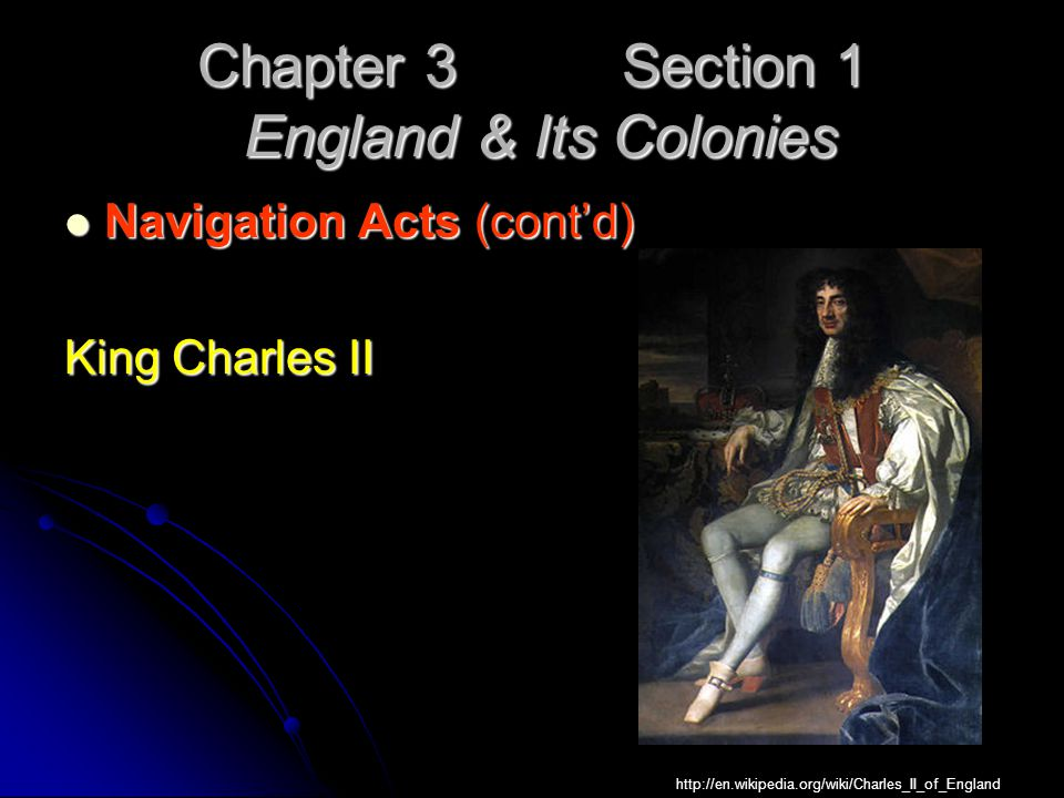 Chapter 3 Section 1 England & Its Colonies Navigation Acts (cont'd) Navigation Acts (cont'd) King Charles II http://en.wikipedia.org/wiki/Charles_II_o