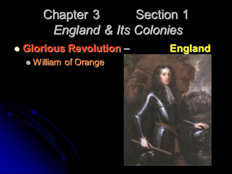 Chapter 3 Section 1 England & Its Colonies Glorious Revolution – England Glorious Revolution – England William of Orange William of Orange