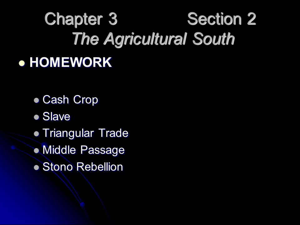 Chapter 3 Section 2 The Agricultural South HOMEWORK HOMEWORK Cash Crop Cash Crop Slave Slave Triangular Trade Triangular Trade Middle Passage Middle P