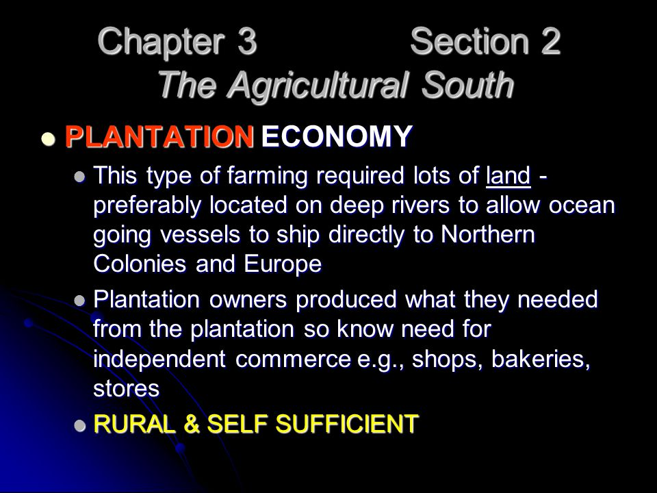 Chapter 3 Section 2 The Agricultural South PLANTATION ECONOMY PLANTATION ECONOMY This type of farming required lots of land - preferably located on de