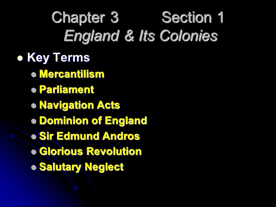 Chapter 3 Section 1 England & Its Colonies Key Terms Key Terms Mercantilism Mercantilism Parliament Parliament Navigation Acts Navigation Acts Dominion of England Dominion of England Sir Edmund Andros Sir Edmund Andros Glorious Revolution Glorious Revolution Salutary Neglect Salutary Neglect