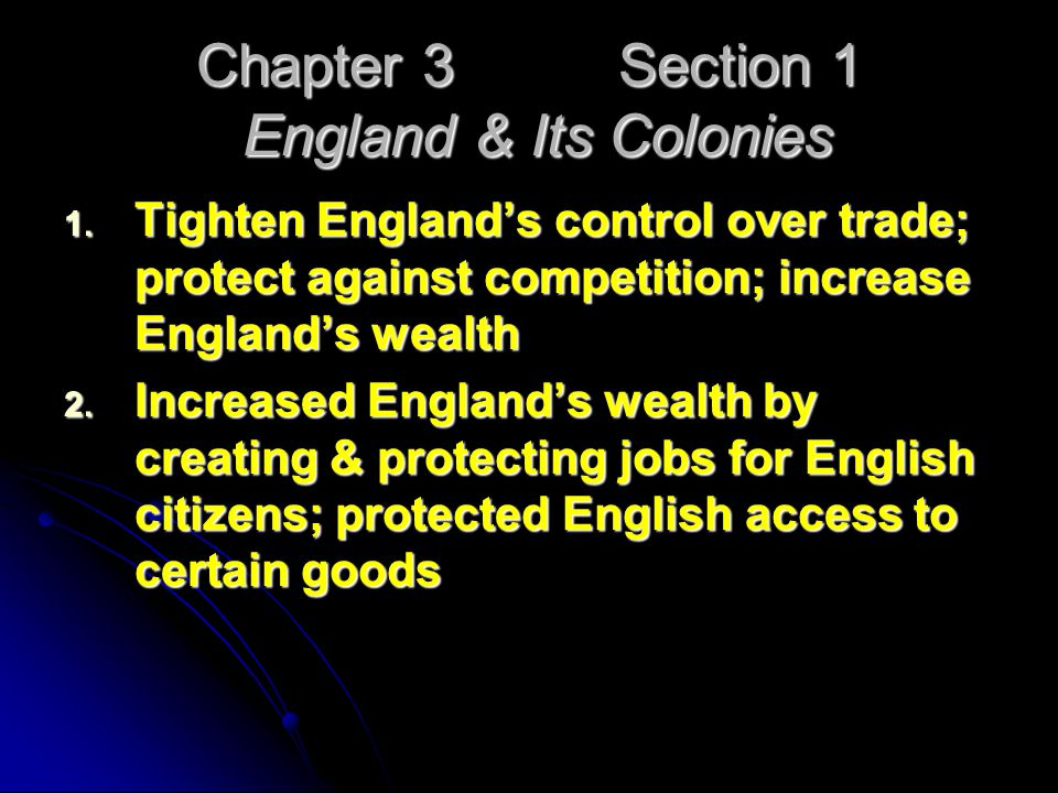 Chapter 3 Section 1 England & Its Colonies 1. Tighten England's control over trade; protect against competition; increase England's wealth 2. Increase