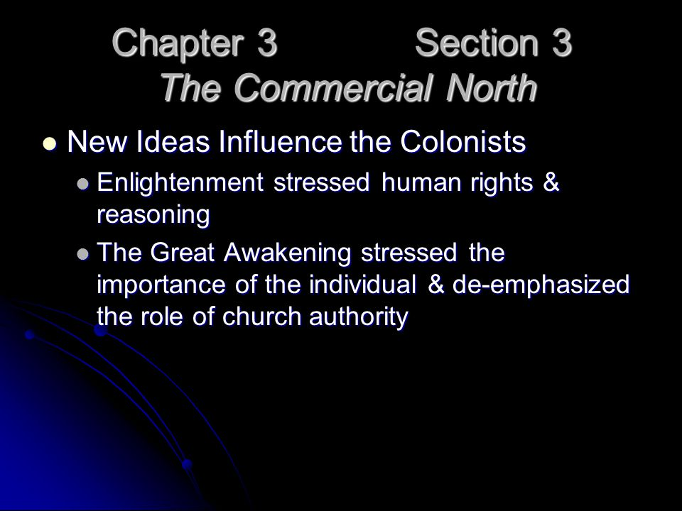 Chapter 3 Section 3 The Commercial North New Ideas Influence the Colonists New Ideas Influence the Colonists Enlightenment stressed human rights & reasoning Enlightenment stressed human rights & reasoning The Great Awakening stressed the importance of the individual & de-emphasized the role of church authority The Great Awakening stressed the importance of the individual & de-emphasized the role of church authority