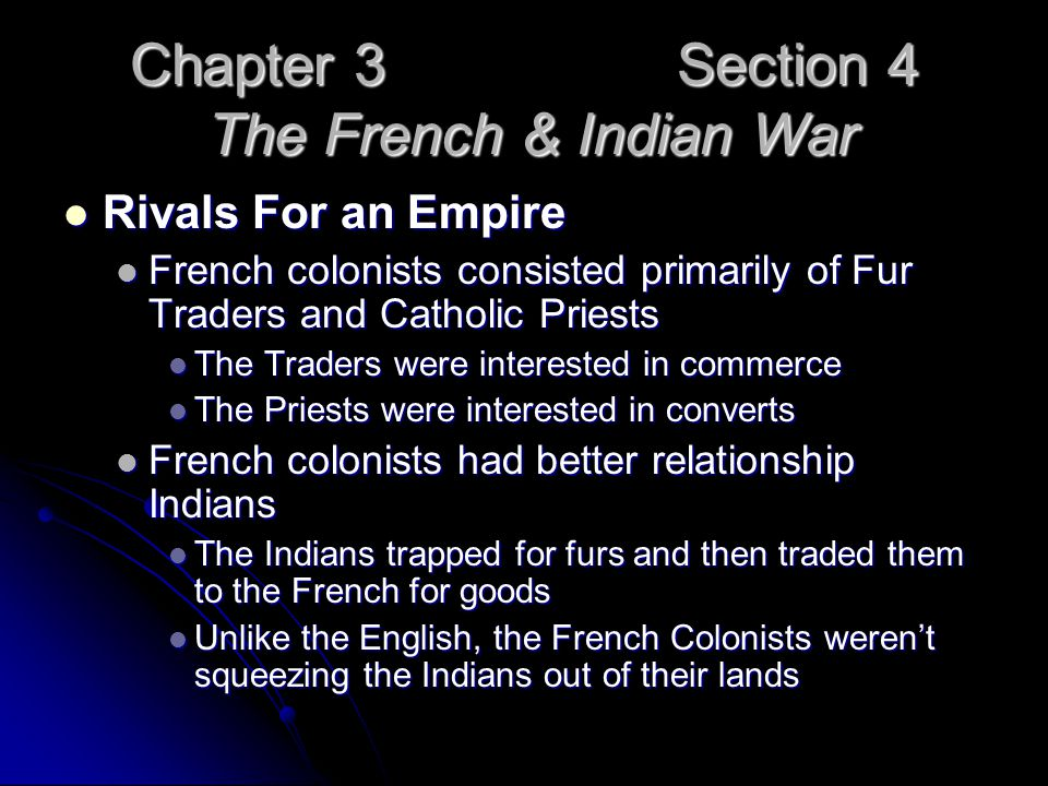 Chapter 3 Section 4 The French & Indian War Rivals For an Empire Rivals For an Empire French colonists consisted primarily of Fur Traders and Catholic