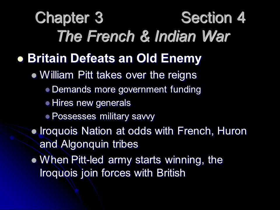 Chapter 3 Section 4 The French & Indian War Britain Defeats an Old Enemy Britain Defeats an Old Enemy William Pitt takes over the reigns William Pitt