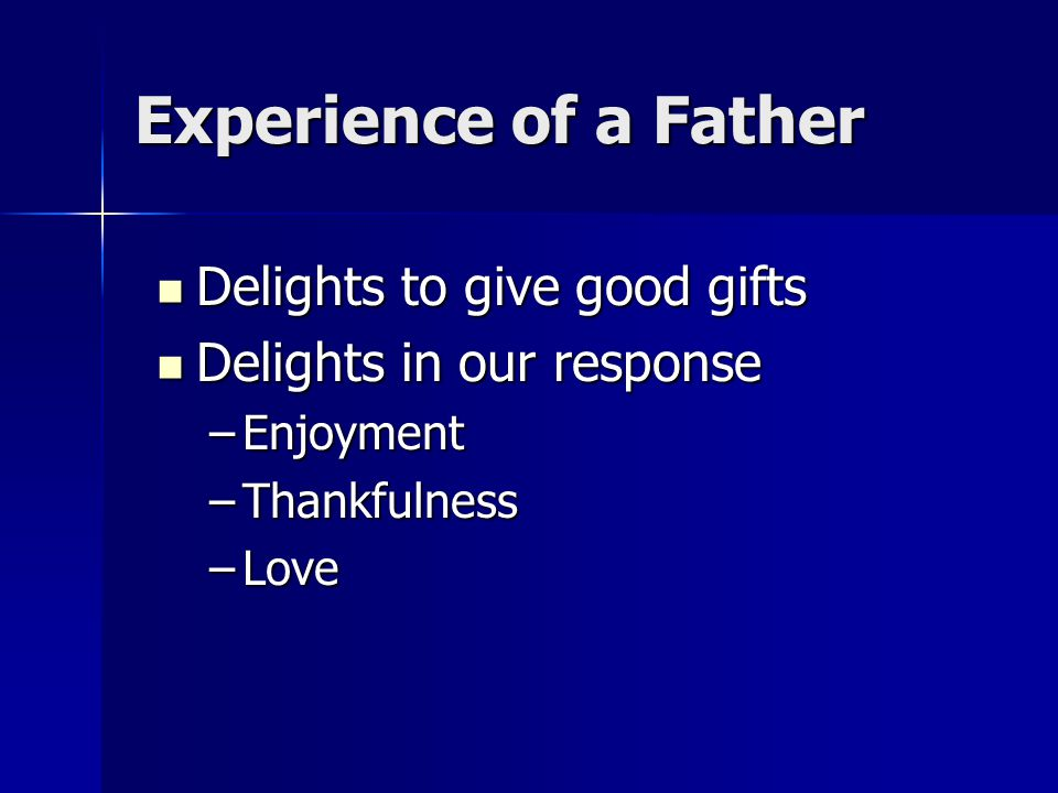 Experience of a Father Delights to give good gifts Delights to give good gifts Delights in our response Delights in our response –Enjoyment –Thankfulness –Love