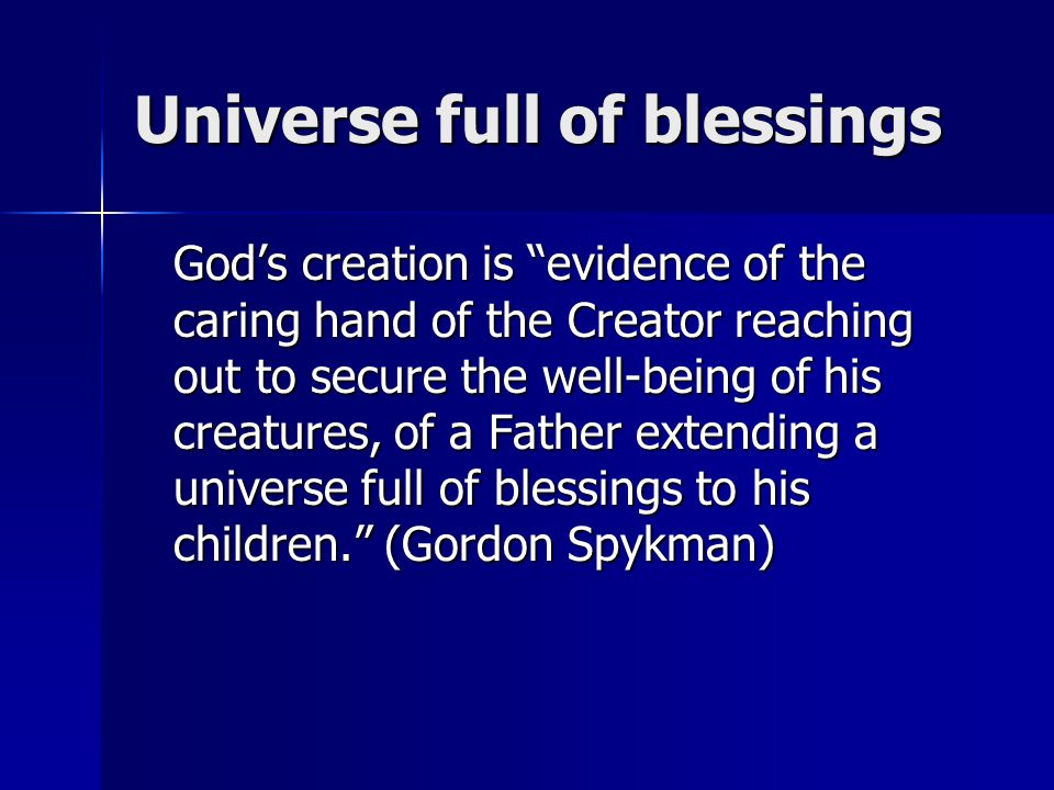 Universe full of blessings God's creation is evidence of the caring hand of the Creator reaching out to secure the well-being of his creatures, of a Father extending a universe full of blessings to his children. (Gordon Spykman)