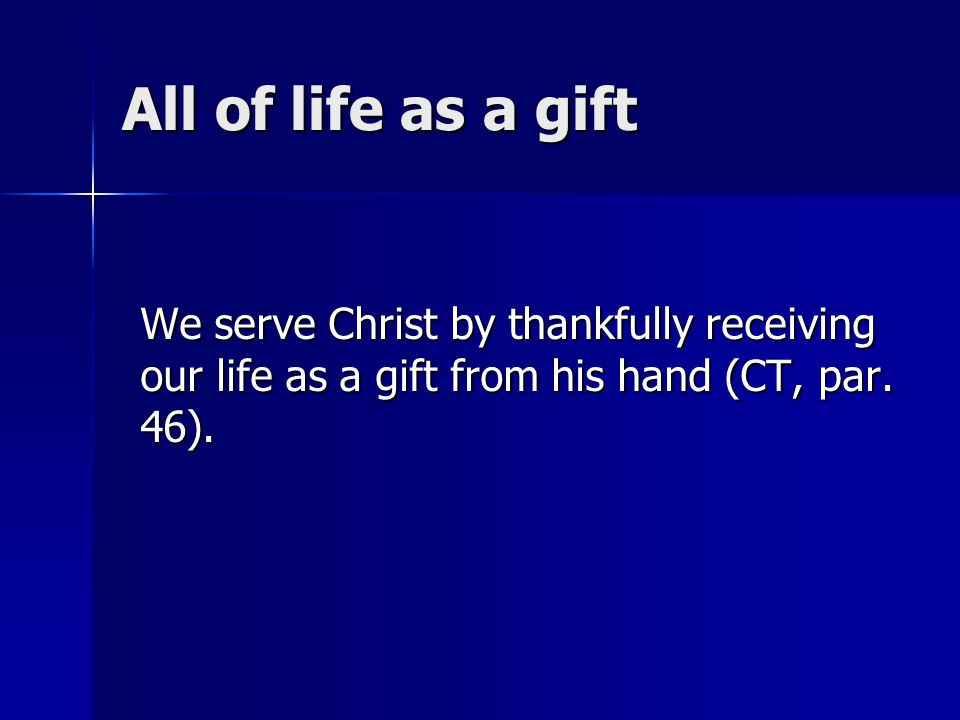 All of life as a gift We serve Christ by thankfully receiving our life as a gift from his hand (CT, par.
