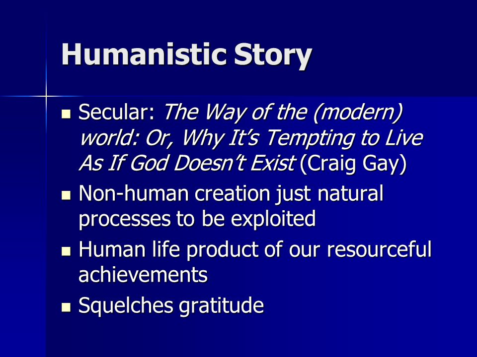 Humanistic Story Secular: The Way of the (modern) world: Or, Why It's Tempting to Live As If God Doesn't Exist (Craig Gay) Secular: The Way of the (modern) world: Or, Why It's Tempting to Live As If God Doesn't Exist (Craig Gay) Non-human creation just natural processes to be exploited Non-human creation just natural processes to be exploited Human life product of our resourceful achievements Human life product of our resourceful achievements Squelches gratitude Squelches gratitude