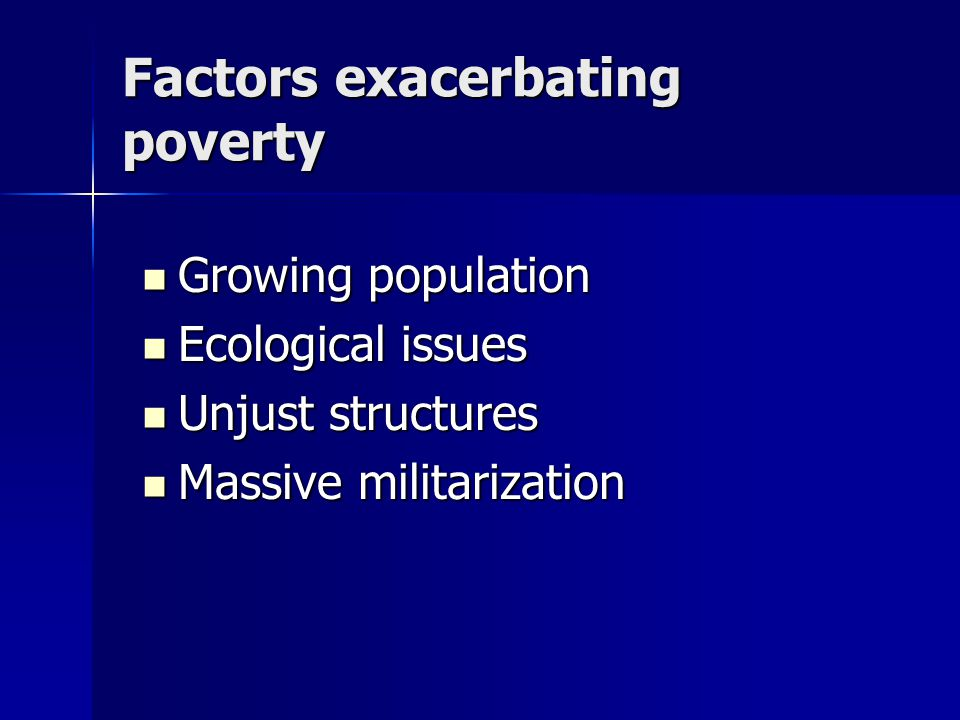 Factors exacerbating poverty Growing population Growing population Ecological issues Ecological issues Unjust structures Unjust structures Massive militarization Massive militarization