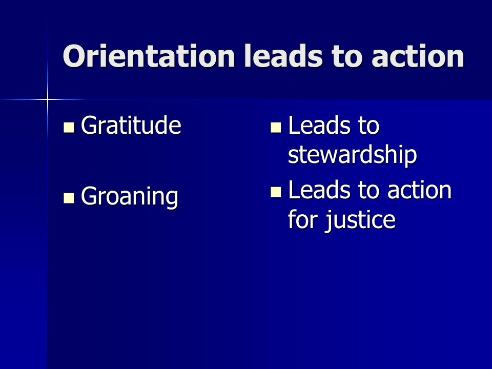 Orientation leads to action Gratitude Gratitude Groaning Groaning Leads to stewardship Leads to stewardship Leads to action for justice Leads to action for justice