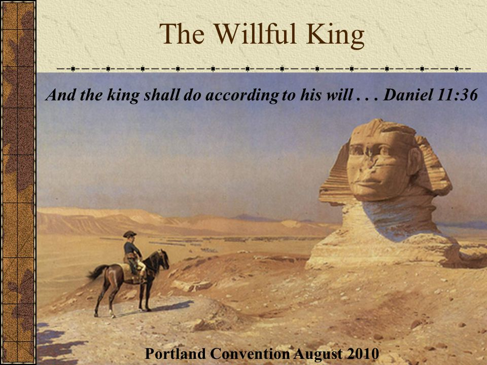 Portland Convention August 2010 The Willful King And the king shall do according to his will...