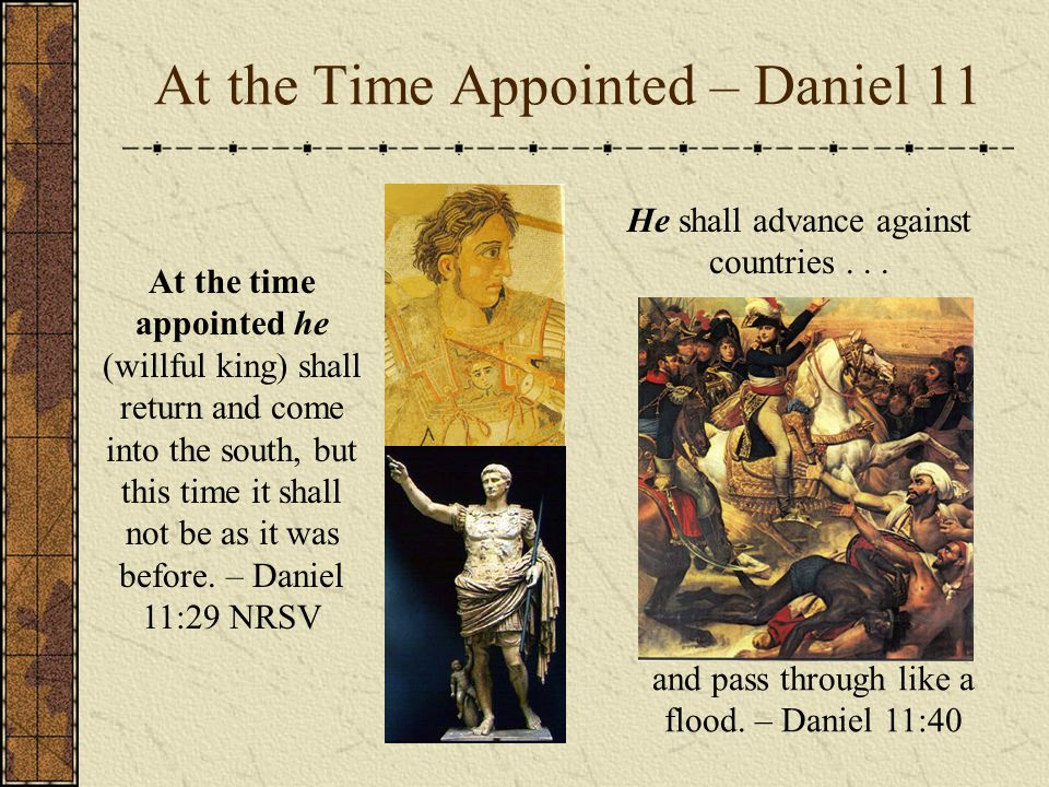 At the Time Appointed – Daniel 11 At the time appointed he (willful king) shall return and come into the south, but this time it shall not be as it was before.