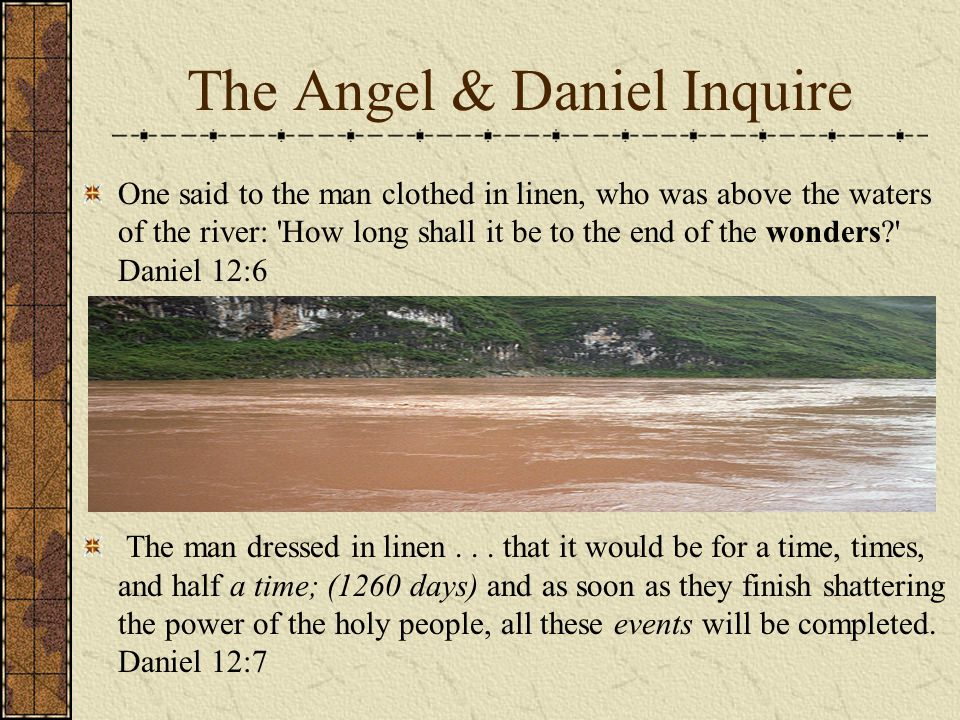 The Angel & Daniel Inquire One said to the man clothed in linen, who was above the waters of the river: How long shall it be to the end of the wonders Daniel 12:6 The man dressed in linen...