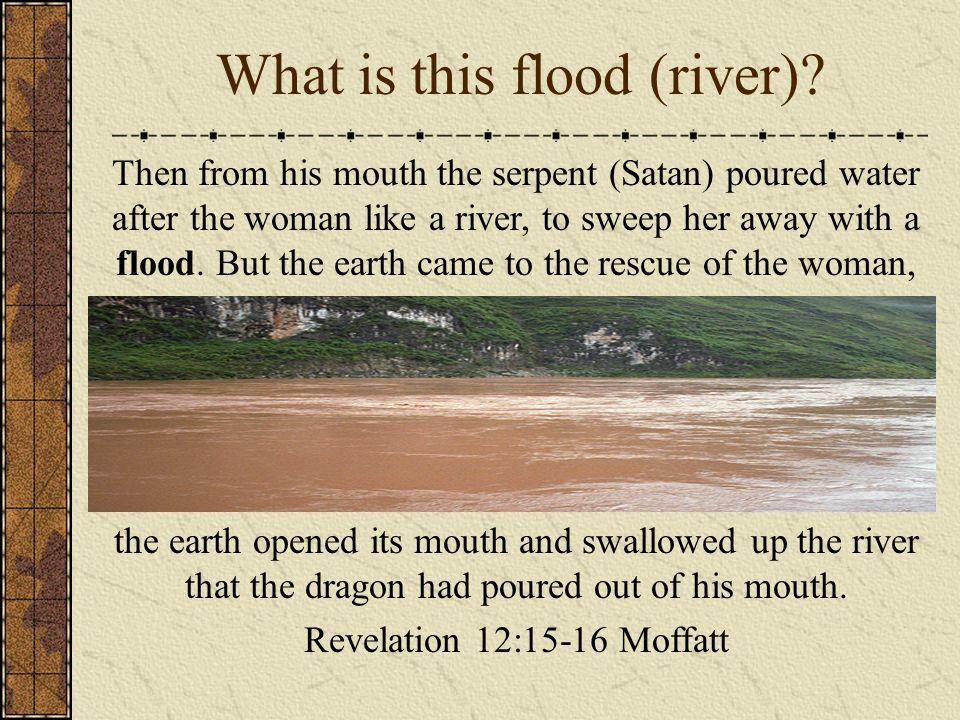 What is this flood (river)? Then from his mouth the serpent (Satan) poured water after the woman like a river, to sweep her away with a flood. But the
