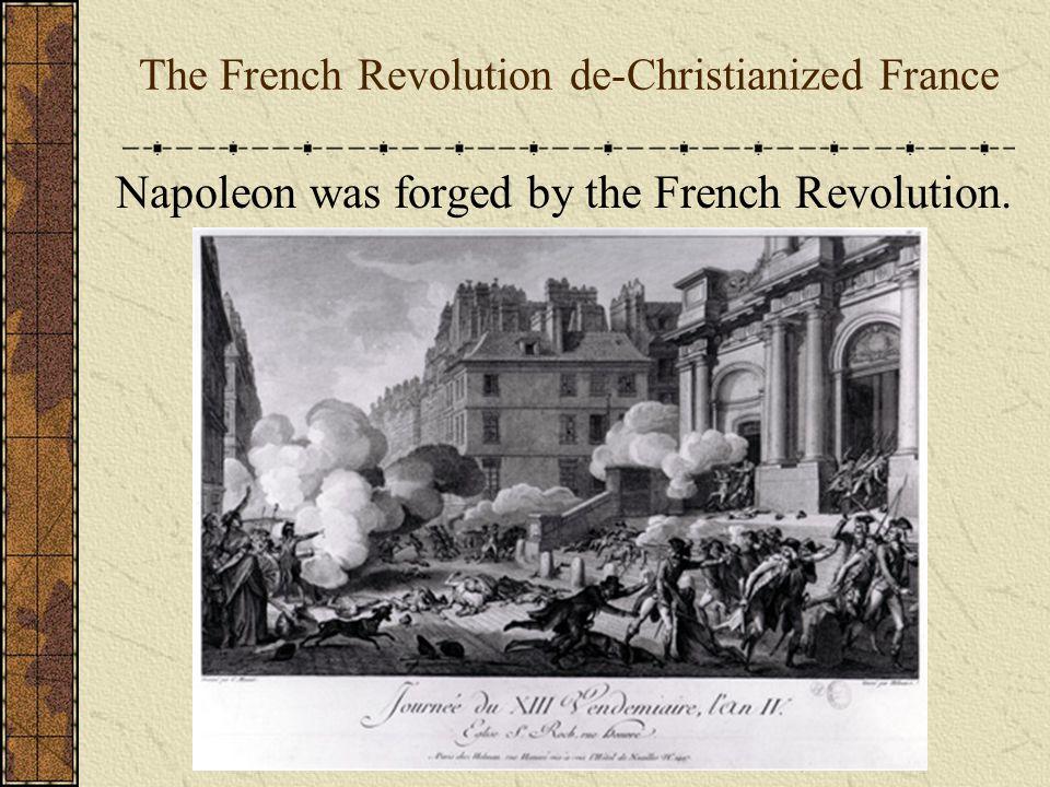 The French Revolution de-Christianized France Napoleon was forged by the French Revolution.