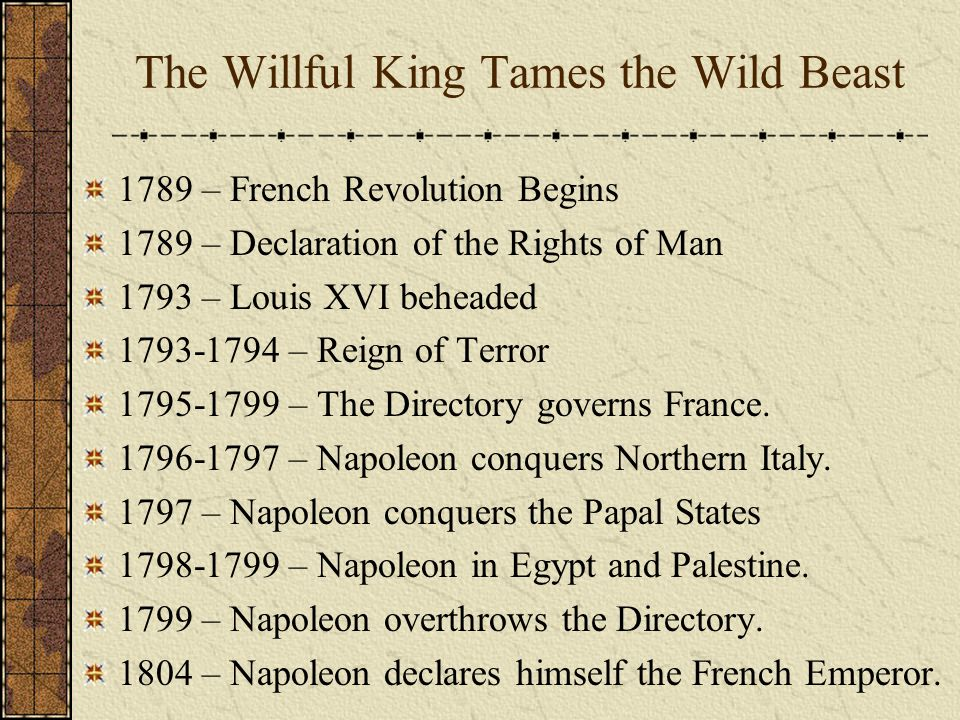 The Willful King Tames the Wild Beast 1789 – French Revolution Begins 1789 – Declaration of the Rights of Man 1793 – Louis XVI beheaded 1793-1794 – Re