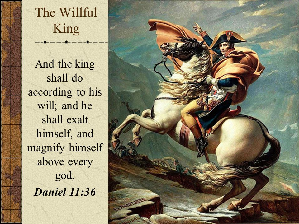 The Willful King And the king shall do according to his will; and he shall exalt himself, and magnify himself above every god, Daniel 11:36