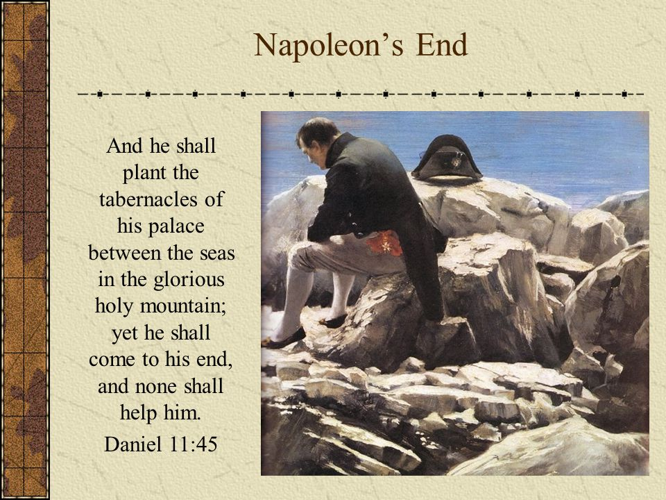 Napoleon's End And he shall plant the tabernacles of his palace between the seas in the glorious holy mountain; yet he shall come to his end, and none