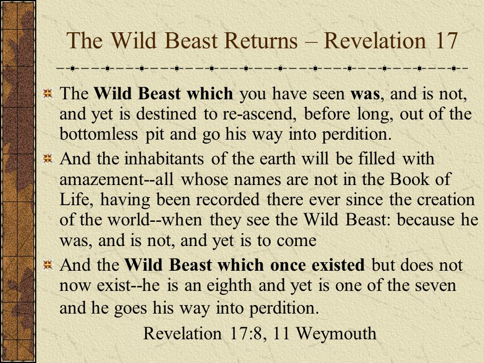 The Wild Beast Returns – Revelation 17 The Wild Beast which you have seen was, and is not, and yet is destined to re-ascend, before long, out of the bottomless pit and go his way into perdition.