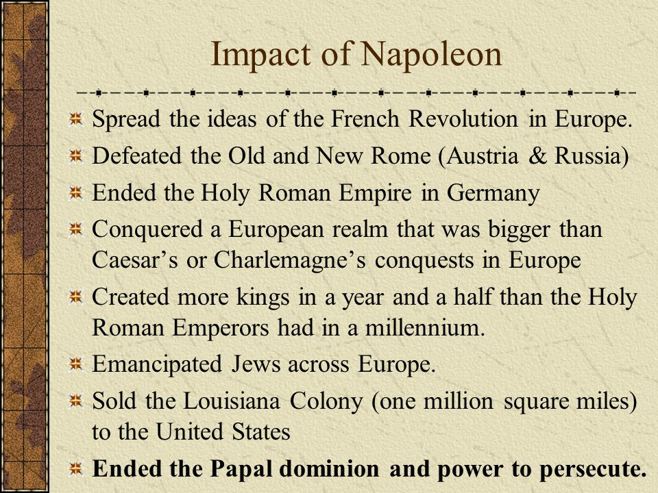 Impact of Napoleon Spread the ideas of the French Revolution in Europe.