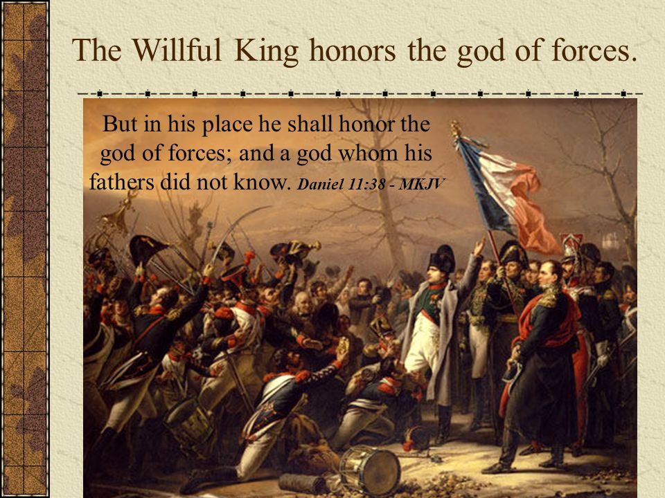 But in his place he shall honor the god of forces; and a god whom his fathers did not know. Daniel 11:38 - MKJV The Willful King honors the god of for