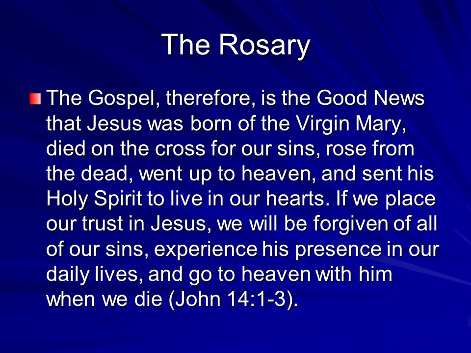 The Rosary The Gospel, therefore, is the Good News that Jesus was born of the Virgin Mary, died on the cross for our sins, rose from the dead, went up to heaven, and sent his Holy Spirit to live in our hearts.